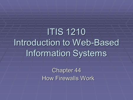 ITIS 1210 Introduction to Web-Based Information Systems Chapter 44 How Firewalls Work How Firewalls Work.