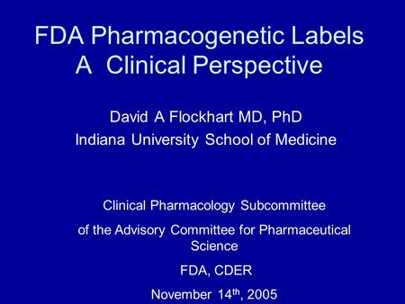 FDA Pharmacogenetic Labels A Clinical Perspective David A Flockhart MD, PhD Indiana University School of Medicine Clinical Pharmacology Subcommittee of.