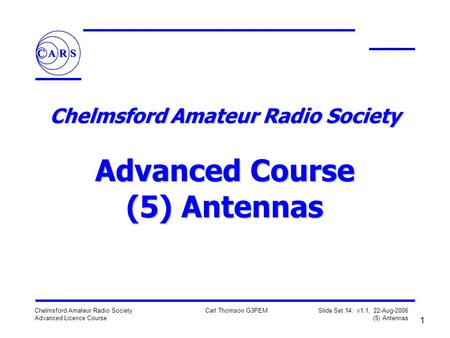 1 Chelmsford Amateur Radio Society Advanced Licence Course Carl Thomson G3PEM Slide Set 14: v1.1, 22-Aug-2006 (5) Antennas Chelmsford Amateur Radio Society.