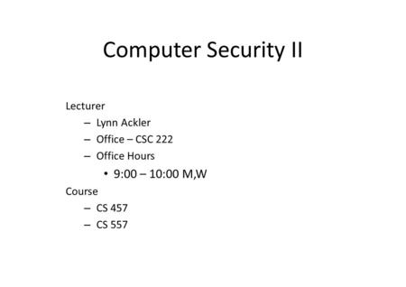 Computer Security II Lecturer – Lynn Ackler – Office – CSC 222 – Office Hours 9:00 – 10:00 M,W Course – CS 457 – CS 557.