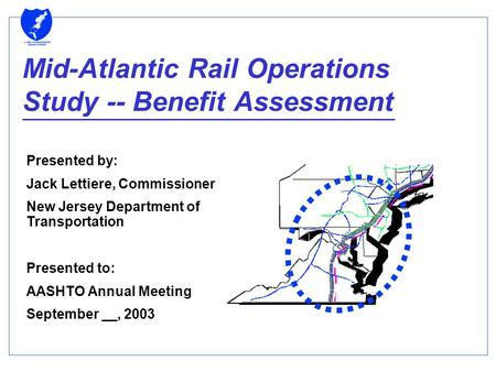 Mid-Atlantic Rail Operations Study -- Benefit Assessment Presented by: Jack Lettiere, Commissioner New Jersey Department of Transportation Presented to: