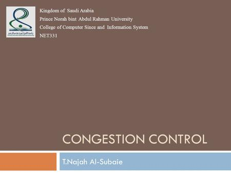 CONGESTION CONTROL T.Najah Al-Subaie Kingdom of Saudi Arabia Prince Norah bint Abdul Rahman University College of Computer Since and Information System.