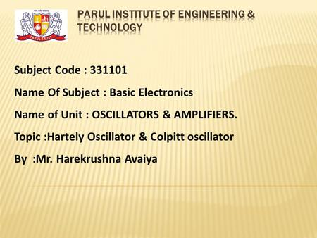 Subject Code : 331101 Name Of Subject : Basic Electronics Name of Unit : OSCILLATORS & AMPLIFIERS. Topic :Hartely Oscillator & Colpitt oscillator By :Mr.