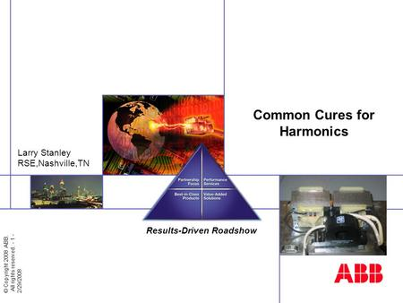 © Copyright 2008 ABB. All rights reserved. - 1 - 2/29/2008 Results-Driven Roadshow Cincinnati, 2008 Common Cures for Harmonics Larry Stanley RSE,Nashville,TN.