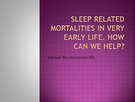 Samuel Dzodzomenyo MD.. 1.To identify risk factors associated with sleep related mortality in infants 2. Understanding sleep-environment-related infant.