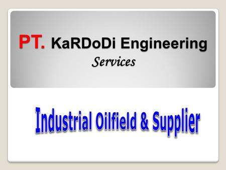 PT. KaRDoDi Engineering Services BackGround PT. Kardodi Engineering Services is a local company established since 2008. As one of the Company for Supply.