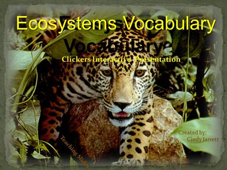 Teaching With Teaching Slides Ecosystems Vocabulary Clickers Interactive Presentation Created by: Cindy Jarrett Cindy Jarrett Teaching Slides Ecosystems.