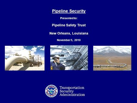 1 Pipeline Security Presented to: Pipeline Safety Trust New Orleans, Louisiana November 5, 2010.