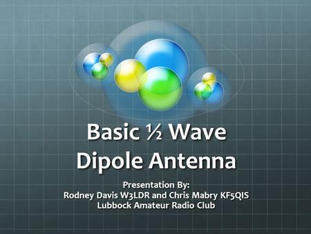 Basic ½ Wave Dipole Antenna Presentation By: Rodney Davis W3LDR and Chris Mabry KF5QIS Lubbock Amateur Radio Club.