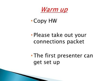  Copy HW  Please take out your connections packet  The first presenter can get set up.