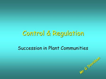 Control & Regulation Succession in Plant Communities M r G D a v i d s o n.