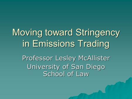 Moving toward Stringency in Emissions Trading Professor Lesley McAllister University of San Diego School of Law.