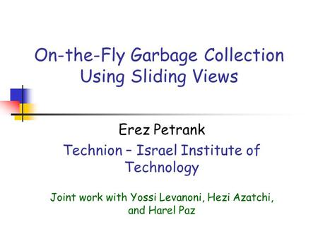 On-the-Fly Garbage Collection Using Sliding Views Erez Petrank Technion – Israel Institute of Technology Joint work with Yossi Levanoni, Hezi Azatchi,