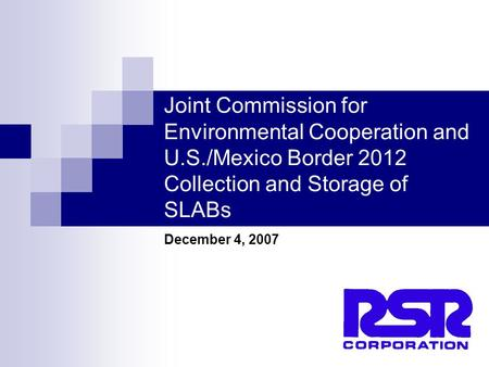 1 Joint Commission for Environmental Cooperation and U.S./Mexico Border 2012 Collection and Storage of SLABs December 4, 2007.
