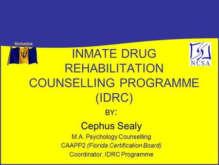 INMATE DRUG REHABILITATION COUNSELLING PROGRAMME (IDRC) BY : Cephus Sealy M.A. Psychology Counselling CAAPP2 (Florida Certification Board) Coordinator,