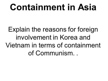 Containment in Asia Explain the reasons for foreign involvement in Korea and Vietnam in terms of containment of Communism. .