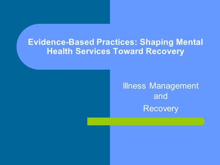 Evidence-Based Practices: Shaping Mental Health Services Toward Recovery Illness Management and Recovery.