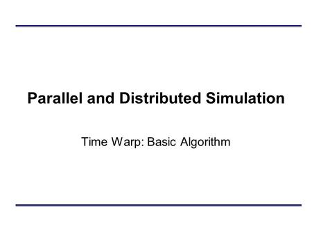Parallel and Distributed Simulation Time Warp: Basic Algorithm.