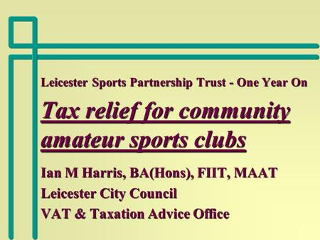 Leicester Sports Partnership Trust - One Year On Tax relief for community amateur sports clubs Ian M Harris, BA(Hons), FIIT, MAAT Leicester City Council.