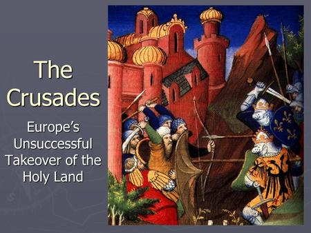 The Crusades Europe's Unsuccessful Takeover of the Holy Land.