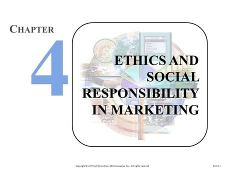 Copyright © 2007 by The McGraw-Hill Companies, Inc. All rights reserved. Slide 4-1 ETHICS AND SOCIAL RESPONSIBILITY IN MARKETING C HAPTER.