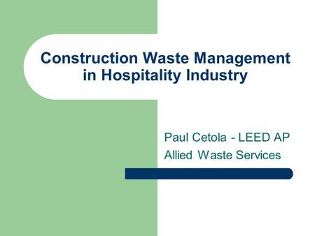 Construction Waste Management in Hospitality Industry Paul Cetola - LEED AP Allied Waste Services.