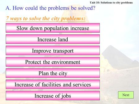 Unit 10: Solutions to city problems A. How could the problems be solved? 7 ways to solve the city problems: Protect the environment Slow down population.