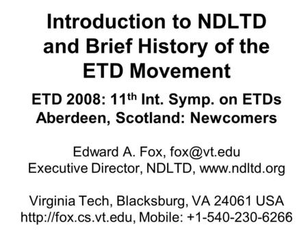 1 Introduction to NDLTD and Brief History of the ETD Movement ETD 2008: 11 th Int. Symp. on ETDs Aberdeen, Scotland: Newcomers Edward A. Fox,