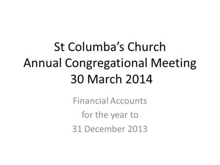 St Columba's Church Annual Congregational Meeting 30 March 2014 Financial Accounts for the year to 31 December 2013.