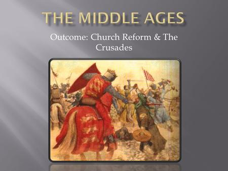 Outcome: Church Reform & The Crusades. 1. Age of Faith a. Between 500 - 1000 Europe was a dark age b. Around the 900s, a new spirit invaded the church.