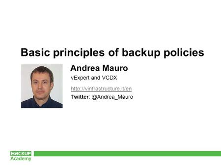 Basic principles of backup policies Andrea Mauro vExpert and VCDX.