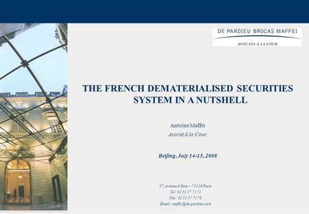 1 THE FRENCH DEMATERIALISED SECURITIES SYSTEM IN A NUTSHELL Antoine Maffei Avocat à la Cour Beijing, July 14-15, 2008 57, avenue d'Iéna – 75116 Paris Tel: