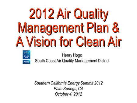 2012 Air Quality Management Plan & A Vision for Clean Air Henry Hogo South Coast Air Quality Management District Southern California Energy Summit 2012.