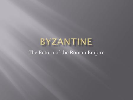 The Return of the Roman Empire.  What had happened to the old Roman Empire?  Why had the Western part crumbled?  Where was the new center of the Roman.