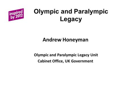 Olympic and Paralympic Legacy Andrew Honeyman Olympic and Paralympic Legacy Unit Cabinet Office, UK Government.