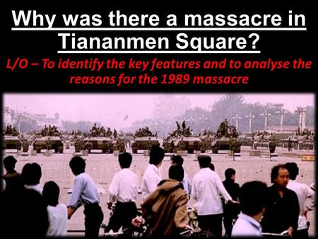 Why was there a massacre in Tiananmen Square? L/O – To identify the key features and to analyse the reasons for the 1989 massacre.