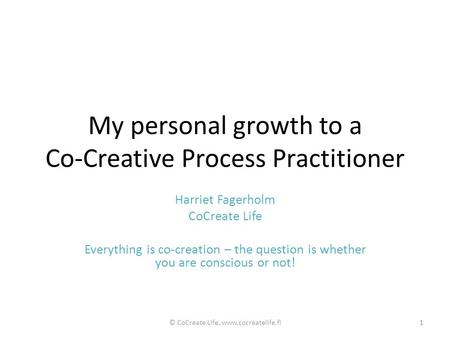 My personal growth to a Co-Creative Process Practitioner Harriet Fagerholm CoCreate Life Everything is co-creation – the question is whether you are conscious.