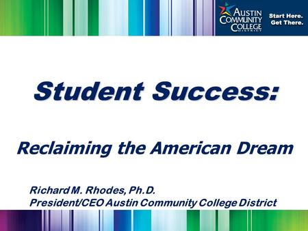 Student Success: Reclaiming the American Dream Richard M. Rhodes, Ph.D. President/CEO Austin Community College District.