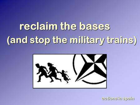 Reclaim the bases (and stop the military trains) actions in spain.