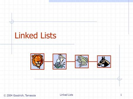 © 2004 Goodrich, Tamassia Linked Lists1. © 2004 Goodrich, Tamassia Linked Lists2 Singly Linked List (§ 4.4.1) A singly linked list is a concrete data.