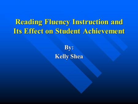 Reading Fluency Instruction and Its Effect on Student Achievement By: Kelly Shea.