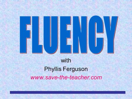 With Phyllis Ferguson www.save-the-teacher.com. RDA/TLS/EAC/MBM/4-032 What is Fluency? Fluency is the ability to read most words in context quickly and.
