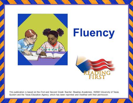 Fluency This publication is based on the First and Second Grade Teacher Reading Academies, ©2002 University of Texas System and the Texas Education Agency,