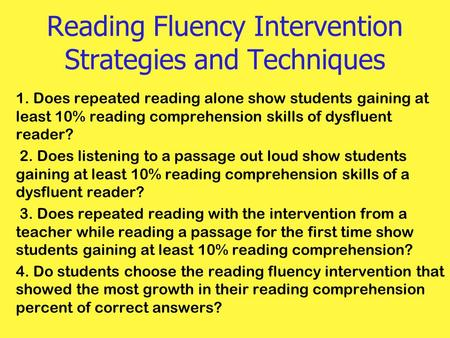 Reading Fluency Intervention Strategies and Techniques 1. Does repeated reading alone show students gaining at least 10% reading comprehension skills of.