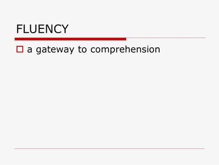FLUENCY  a gateway to comprehension. Three core elements to skilled reading:  Identifying the words  FLUENCY  Constructing meaning.