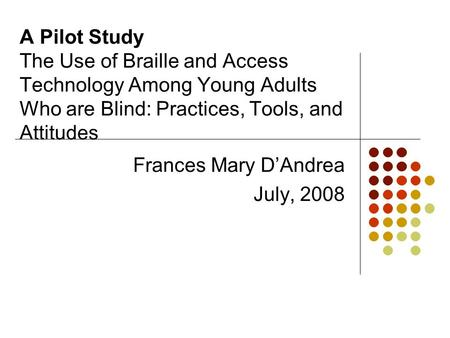 A Pilot Study The Use of Braille and Access Technology Among Young Adults Who are Blind: Practices, Tools, and Attitudes Frances Mary D'Andrea July, 2008.