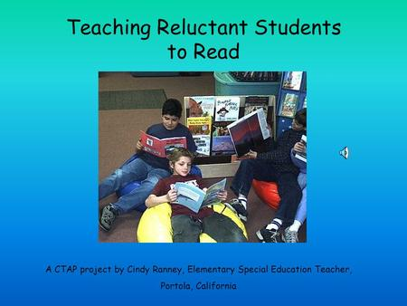 Teaching Reluctant Students to Read A CTAP project by Cindy Ranney, Elementary Special Education Teacher, Portola, California.