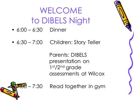 WELCOME to DIBELS Night 6:00 – 6:30 Dinner 6:30 – 7:00 Children: Story Teller Parents: DIBELS presentation on 1 st /2 nd grade assessments at Wilcox 7:00.