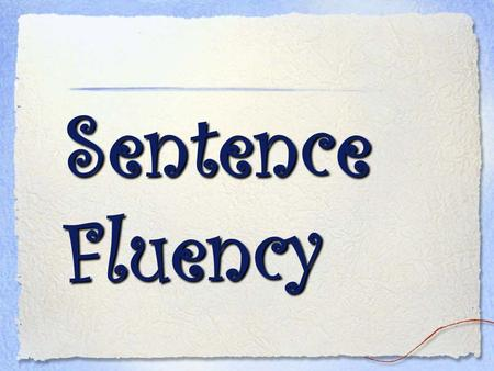 Sentence Fluency. One of the hardest tasks of the writer is to read what is on the page, not what the writer hoped would be on the page. Donald Murray.