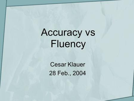 Accuracy vs Fluency Cesar Klauer 28 Feb., 2004. Presentation scheme What is fluency? What is accuracy? Fluency VS Accuracy? Communicative competence Suggestions.